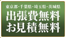 東京都・千葉県・埼玉県・茨城県 出張費無料、お見積無料