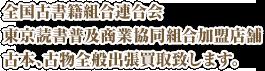 全国古書籍組合連合会、東京読書普及商業協同組合加盟店舗、古本、古物全般出張買取致します。